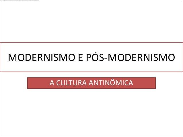 MODERNISMO E PÓS-MODERNISMO      A CULTURA ANTINÔMICA