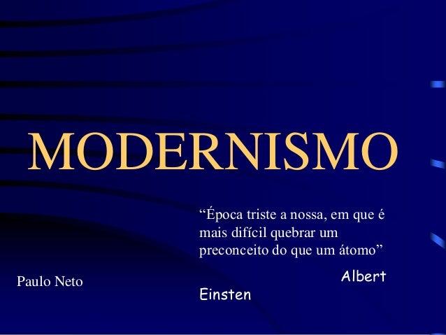 """MODERNISMO  Paulo Neto  """"Época triste a nossa, em que é  mais difícil quebrar um  preconceito do que um átomo""""  Albert  Ei..."""