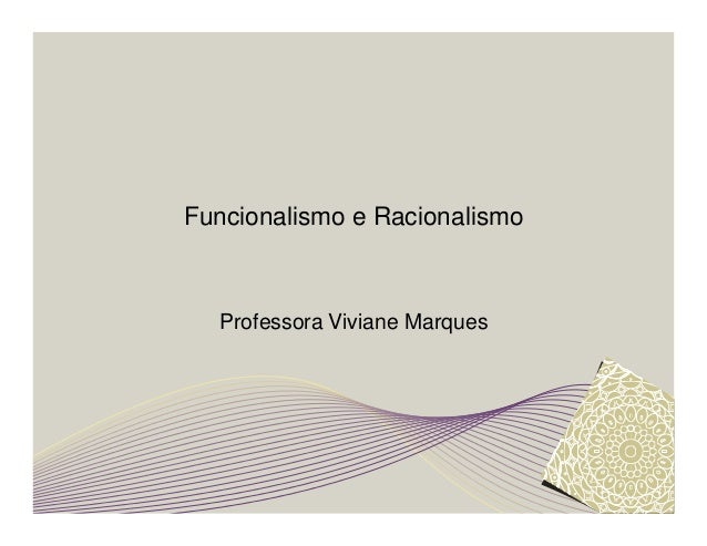 Funcionalismo e Racionalismo  Professora Viviane Marques