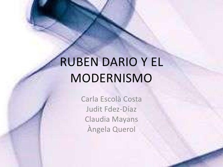 RUBEN DARIO Y EL MODERNISMO<br />Carla Escolà Costa<br />Judit Fdez-Díaz<br />Claudia Mayans<br />ÀngelaQuerol<br />