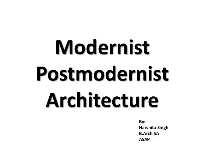 Modernist  Postmodernist  Architecture  By:  Harshita Singh  B.Arch 5A  ASAP