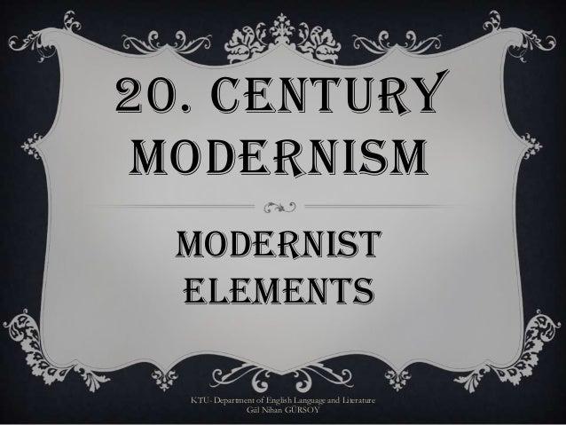 20. CENTURY MODERNISM MODERNIST ELEMENTS KTU- Department of English Language and Literature Gül Nihan GÜRSOY