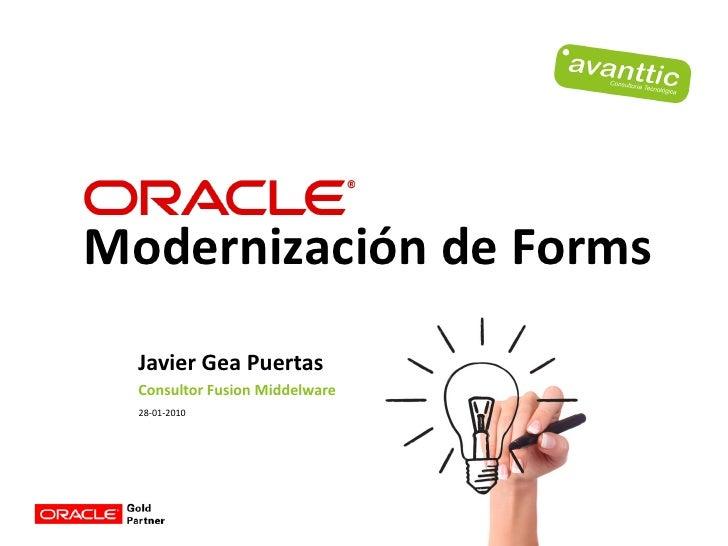 Modernización de Forms   Javier Gea Puertas   Consultor Fusion Middelware   28-01-2010