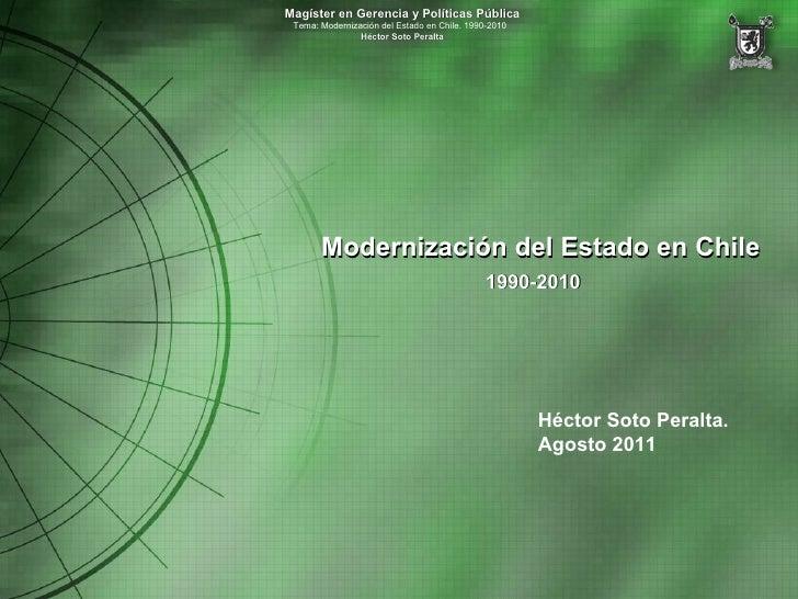 Modernización del Estado en Chile 1990-2010   Héctor Soto Peralta. Agosto 2011 Magíster en Gerencia y Políticas Pública Te...