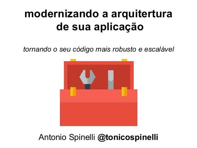 modernizando a arquitertura de sua aplicação Antonio Spinelli @tonicospinelli tornando o seu código mais robusto e escaláv...