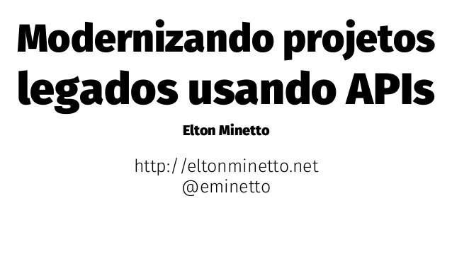 Modernizando projetos legados usando APIs Elton Minetto http://eltonminetto.net @eminetto
