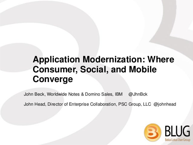 Application Modernization: Where    Consumer, Social, and Mobile    ConvergeJohn Beck, Worldwide Notes & Domino Sales, IBM...
