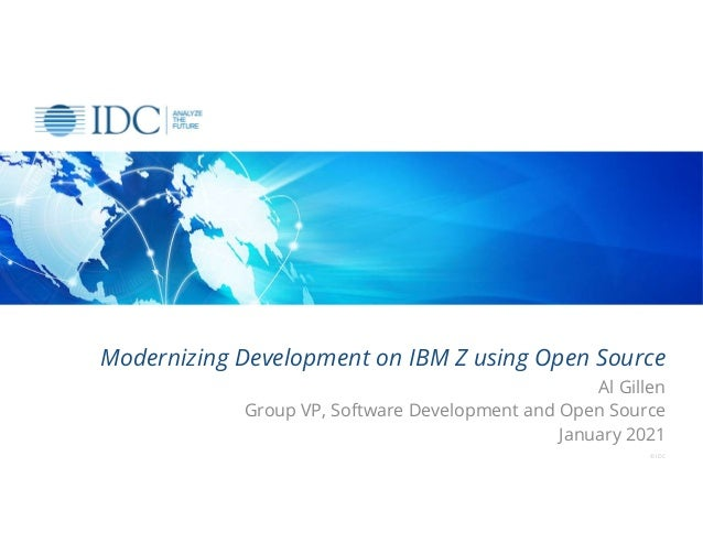 Modernizing Development on IBM Z using Open Source Al Gillen Group VP, Software Development and Open Source January 2021 ©...