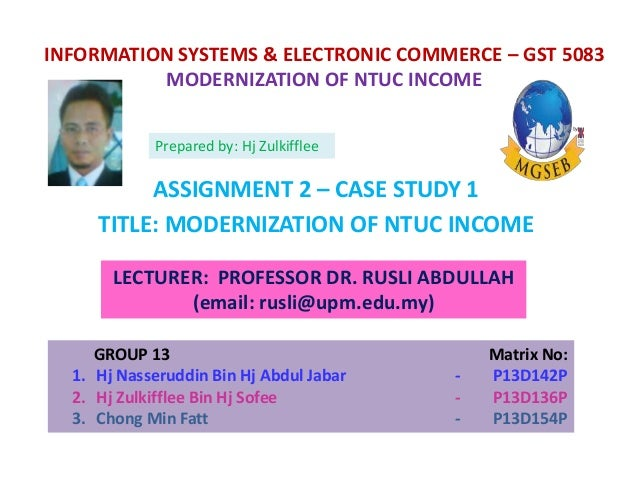 modernization of ntuc income case study answers Management information systems chapter 2 global e-business and collaboration mohammad najjar, phd, mba, bsc operations & supply chain management  learning objectives 2 1  the case study in the book,  responsible for maintaining records of the firm's income and expenses and for producing reports.