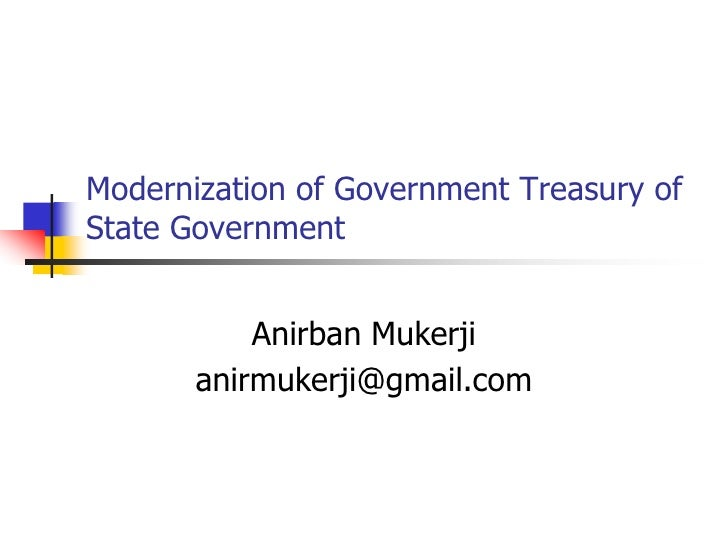Modernization of Government Treasury of State Government<br />Anirban Mukerji<br />anirmukerji@gmail.com<br />
