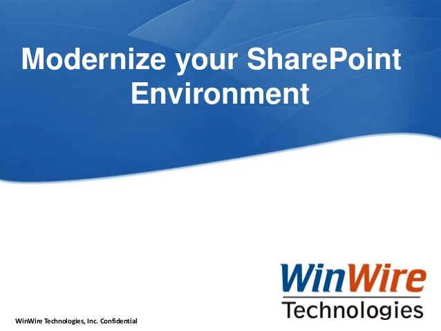 © 2010 WinWire Technologies  WinWire Technologies, Inc. Confidential  Modernize your SharePoint Environment