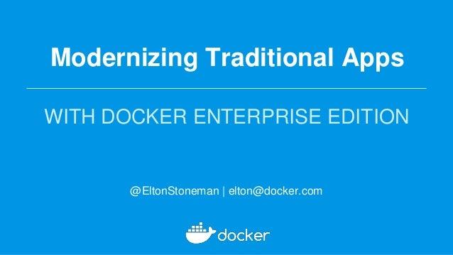 Modernizing Traditional Apps WITH DOCKER ENTERPRISE EDITION @EltonStoneman | elton@docker.com