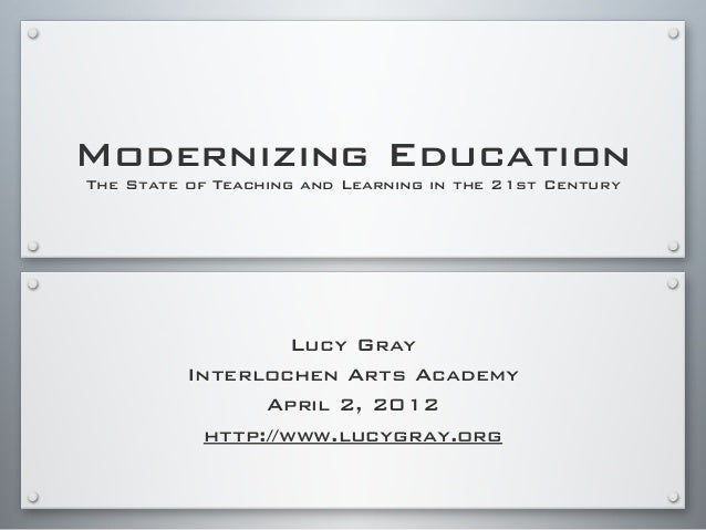 Modernizing Education The State of Teaching and Learning in the 21st Century Lucy Gray Interlochen Arts Academy April 2, 2...