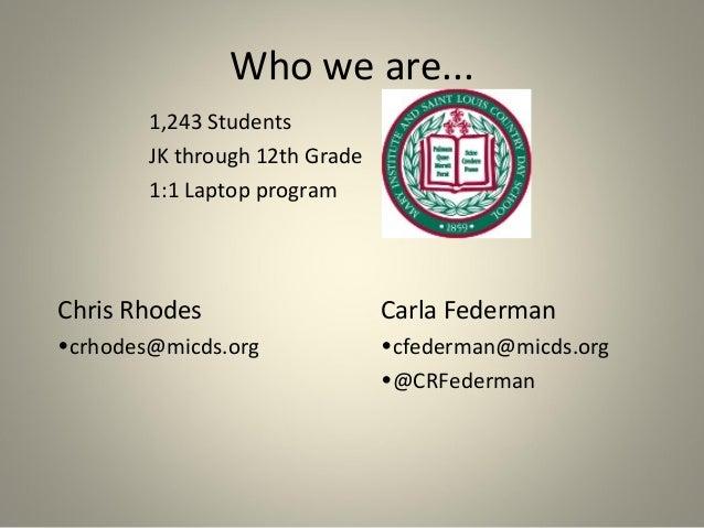 Who we are... 1,243 Students JK through 12th Grade 1:1 Laptop program  Chris Rhodes  Carla Federman  •crhodes@micds.org  •...