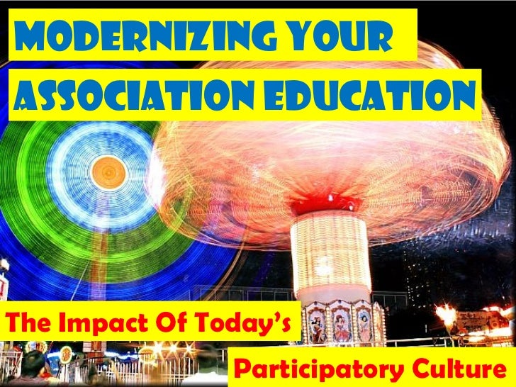 Modernizing YourAssociation EducationThe Impact Of Today's                Participatory Culture                           ...
