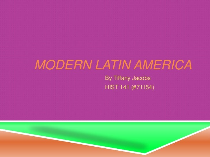 MODERN LATIN AMERICA         By Tiffany Jacobs         HIST 141 (#71154)