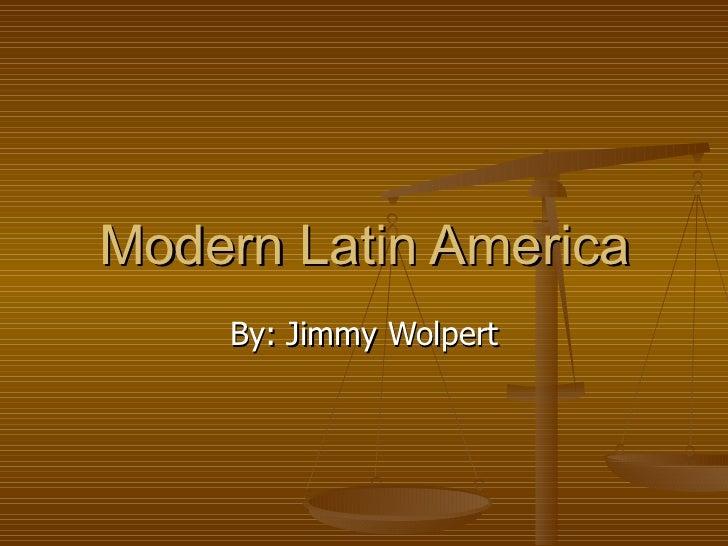 Modern Latin America By: Jimmy Wolpert