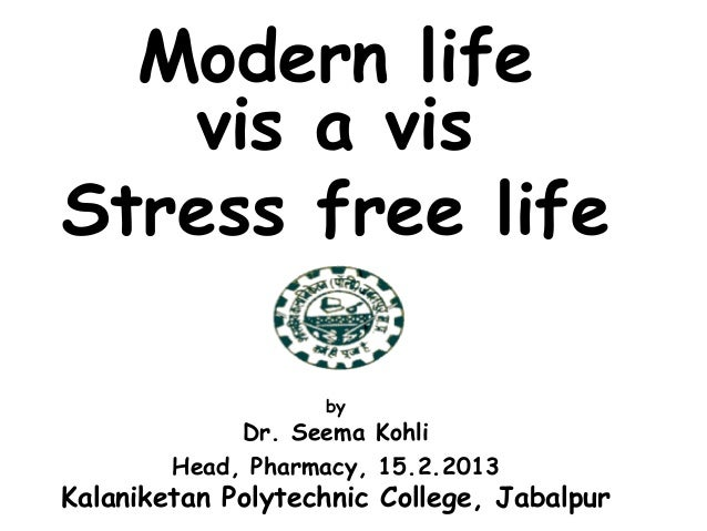 Modern life vis a vis Stress free life by Dr. Seema Kohli Head, Pharmacy, 15.2.2013 Kalaniketan Polytechnic College, Jabal...