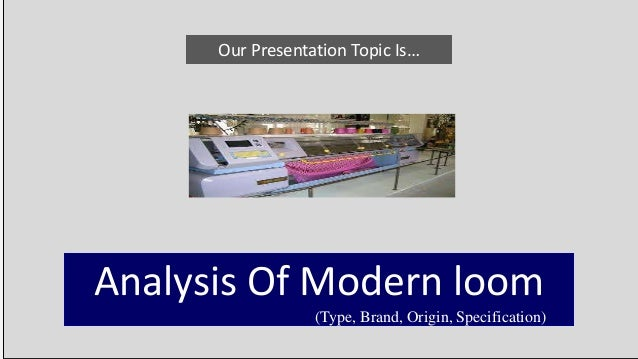 Our Presentation Topic Is… Analysis Of Modern loom (Type, Brand, Origin, Specification)