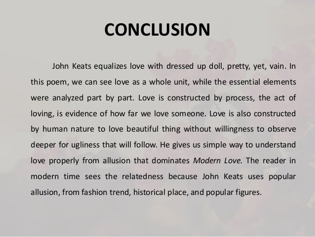 conclusion of love When we feel love ripped from us, as in death or being spurned by another, we do things we wouldn't normally do, such as go on violent rampages, or mourn to the extent that our loved ones have to watch us constantly to make sure we don't try anything like suicide.
