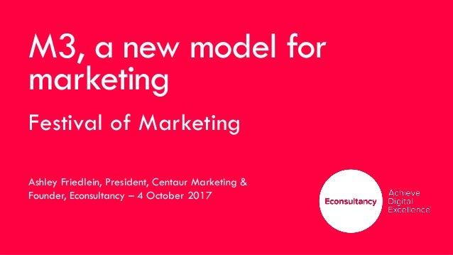 M3, a new model for marketing Festival of Marketing Ashley Friedlein, President, Centaur Marketing & Founder, Econsultancy...