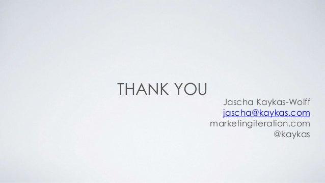 THANK YOU  Jascha Kaykas-Wolff  jascha@kaykas.com  marketingiteration.com  @kaykas