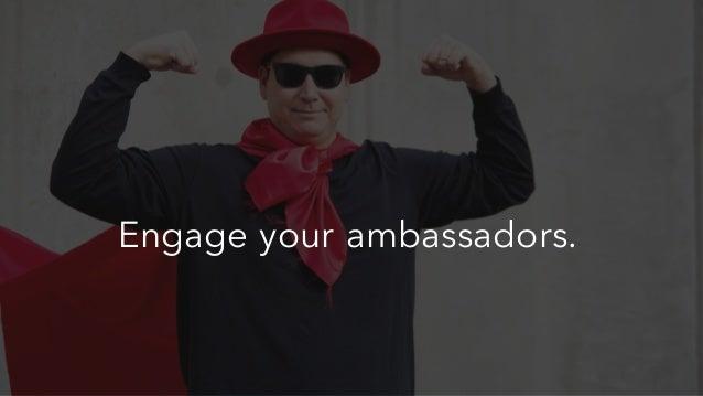 Engage your ambassadors.