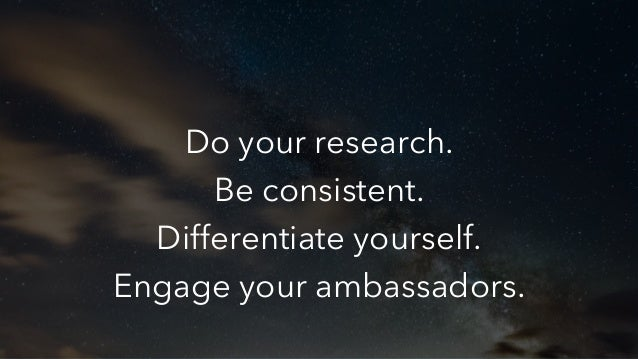 Do your research. Be consistent. Differentiate yourself. Engage your ambassadors.