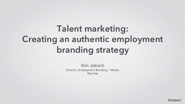 #intalent Kim Jokisch Director, Employment Branding + Media Red Hat Talent marketing: Creating an authentic employme...