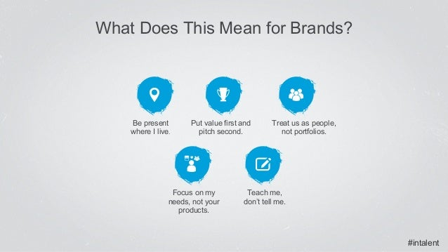 #intalent What Does This Mean for Brands? Teach me, don't tell me. Focus on my needs, not your products. Put value first a...