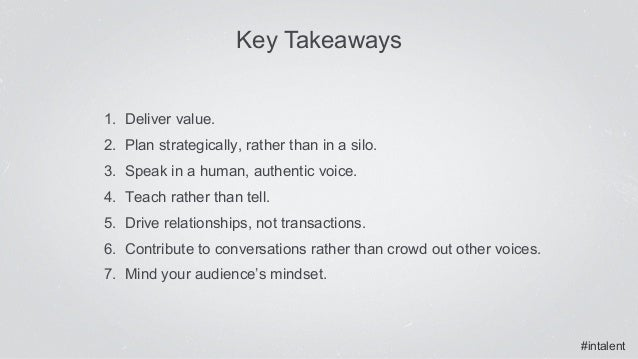 #intalent Key Takeaways 1. Deliver value. 2. Plan strategically, rather than in a silo. 3. Speak in a human, authentic ...