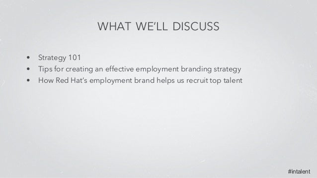 #intalent WHAT WE'LL DISCUSS • Strategy 101 • Tips for creating an effective employment branding strategy • How Red Hat's ...