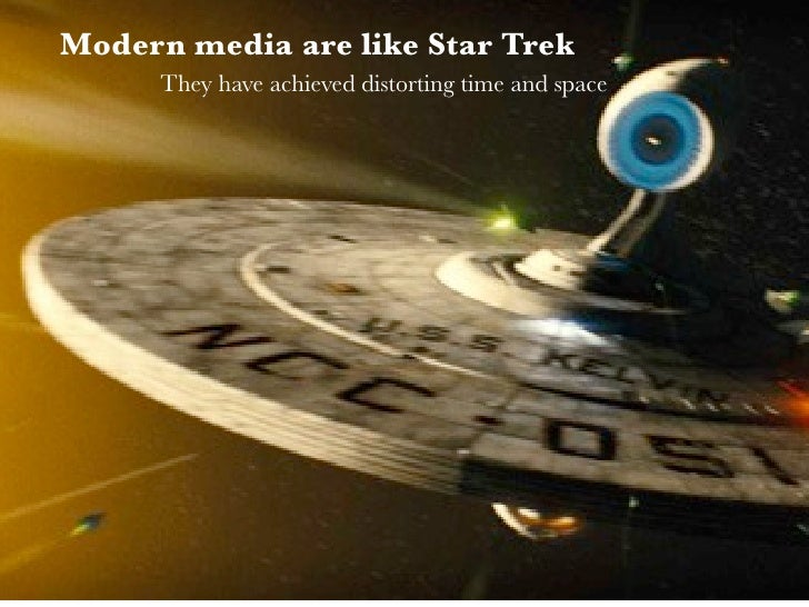 Modern media are like Star Trek      They have achieved distorting time and space