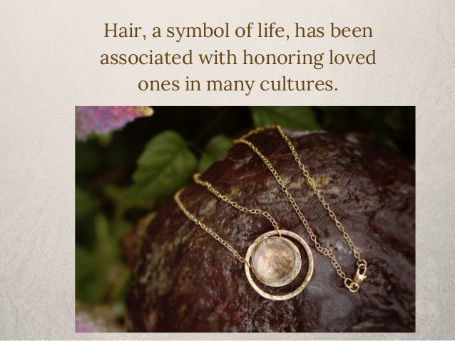 Hair, a symbol of life, has been  associated with honoring loved  ones in many cultures.