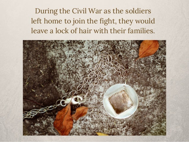 During the Civil War as the soldiers  left home to join the fight, they would  leave a lock of hair with their families.