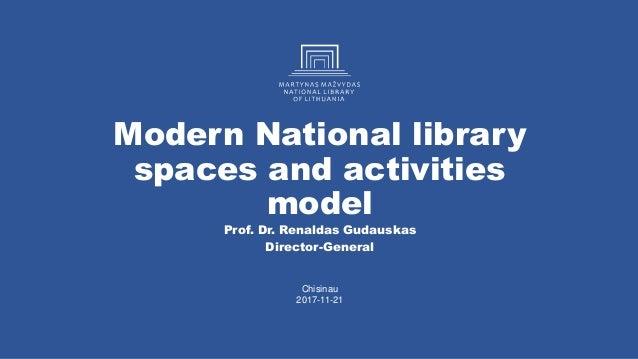 Modern National library spaces and activities model Prof. Dr. Renaldas Gudauskas Director-General Chisinau 2017-11-21