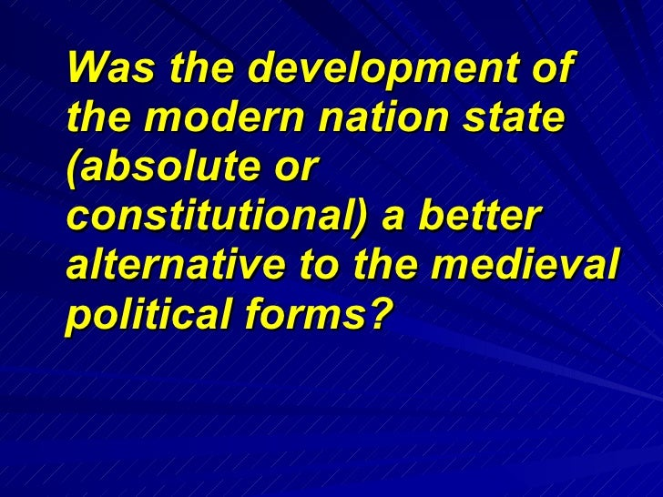 <ul><li>Was the development of the modern nation state (absolute or constitutional) a better alternative to the medieval p...