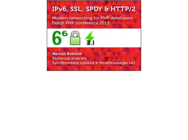 Modern networking for PHP developers Dutch PHP conference 2015 IPv6, SSL, SPDY & HTTP/2 Marcus Bointon Technical director,...