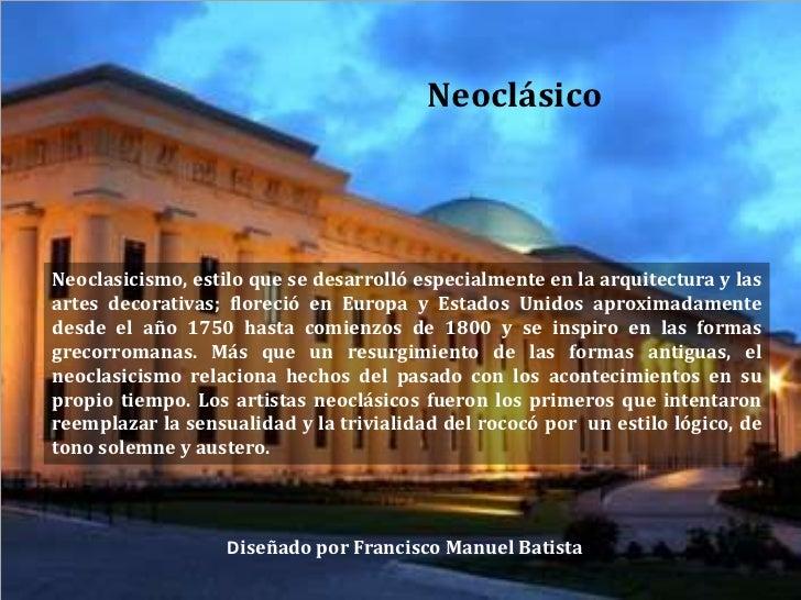 Neoclásico<br />Neoclasicismo, estilo que se desarrolló especialmente en la arquitectura y las artes decorativas; floreció...