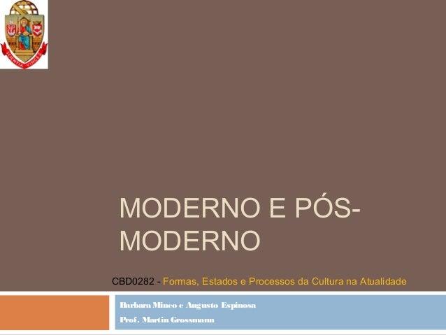MODERNO E PÓS- MODERNO Barbara Mineo e Augusto Espinosa Prof. Martin Grossmann CBD0282 - Formas, Estados e Processos da Cu...