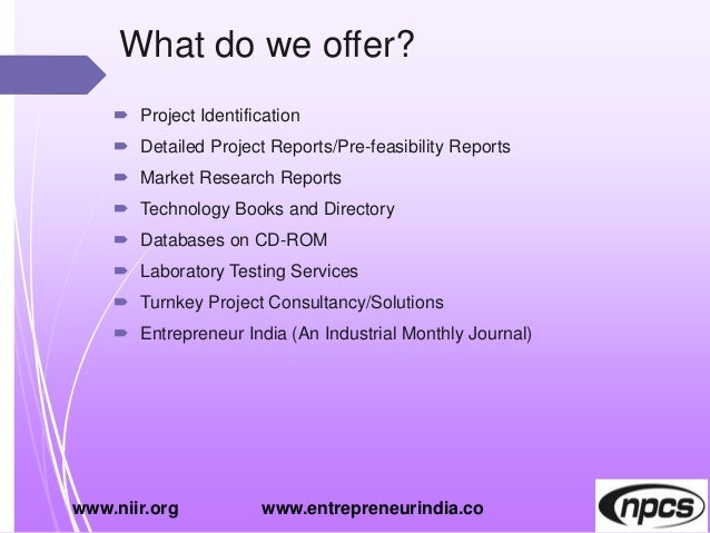 What do we offer?  Project Identification  Detailed Project Reports/Pre-feasibility Reports  Market Research Reports  ...
