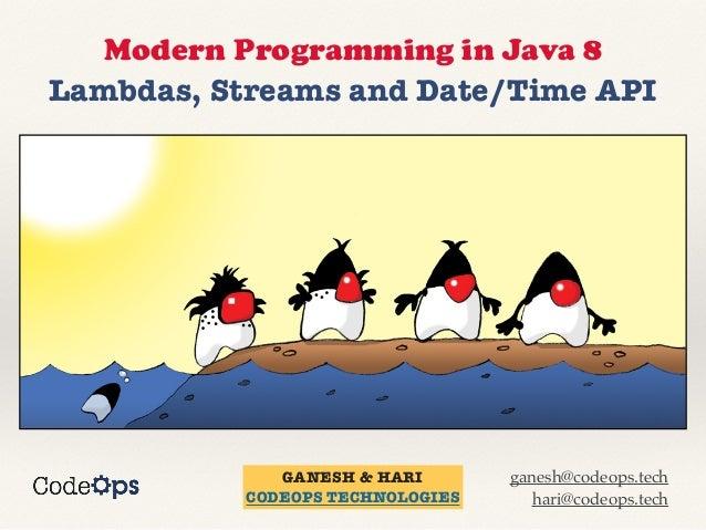 Modern Programming in Java 8 Lambdas, Streams and Date/Time API GANESH & HARI CODEOPS TECHNOLOGIES ganesh@codeops.tech har...