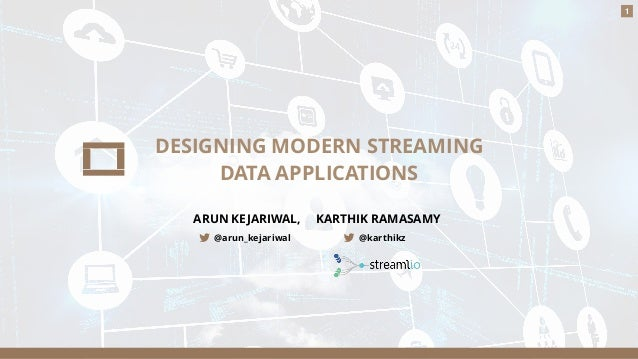 1 DESIGNING MODERN STREAMING DATA APPLICATIONS ARUN KEJARIWAL, KARTHIK RAMASAMY @arun_kejariwal @karthikz