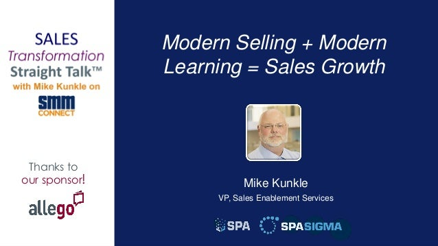 1 Thanks to our sponsor! Modern Selling + Modern Learning = Sales Growth Mike Kunkle VP, Sales Enablement Services