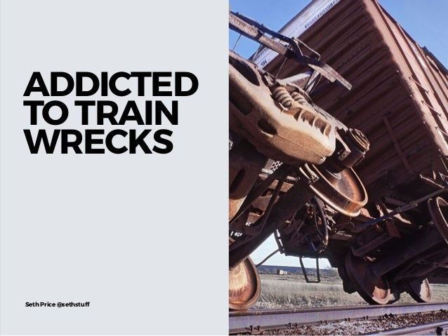 ADDICTED TO TRAIN WRECKS Seth Price @sethstuff