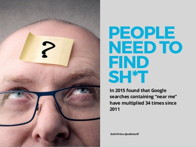"""In 2015 found that Google searches containing """"near me"""" have multiplied 34 times since 2011 Seth Price @sethstuff PEOPLE N..."""