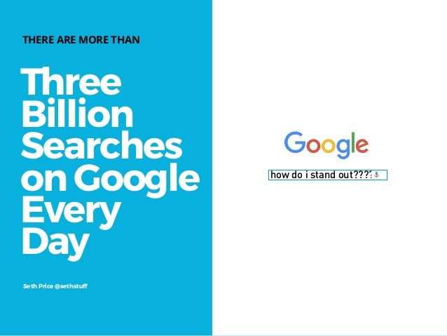 Three Billion Searches on Google Every Day THERE ARE MORE THAN Seth Price @sethstuff how do i stand out?????
