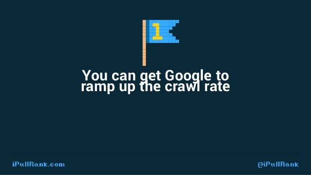 IPULLRANK.COM @ IPULLRANK If you file a request for the crawl team to ramp up the crawl rate, they will comply.