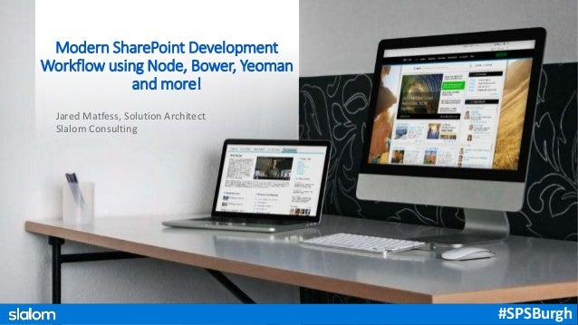 Jared Matfess, Solution Architect Slalom Consulting Modern SharePoint Development Workflow using Node, Bower, Yeoman and m...