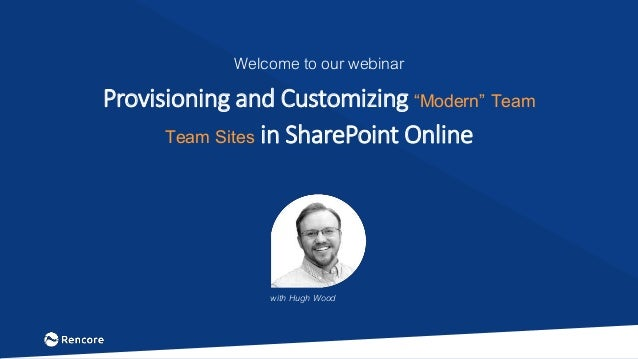 "Welcome to our webinar Provisioning and Customizing ""Modern"" Team Team Sites in SharePoint Online with Hugh Wood"